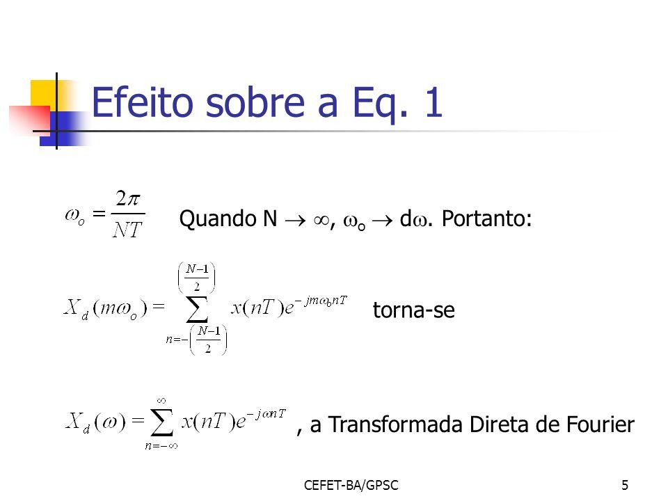 CEFET-BA/GPSC5 Efeito sobre a Eq. 1 Quando N, o d. Portanto:, a Transformada Direta de Fourier torna-se