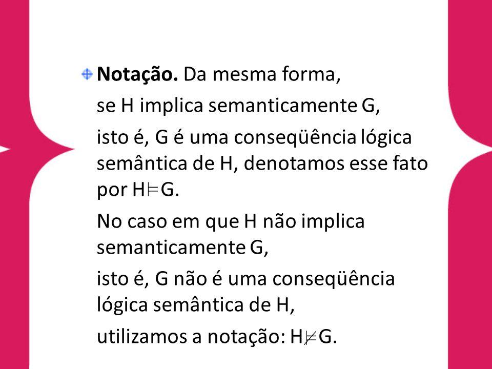 Notação. Da mesma forma, se H implica semanticamente G, isto é, G é uma conseqüência lógica semântica de H, denotamos esse fato por H G. No caso em qu