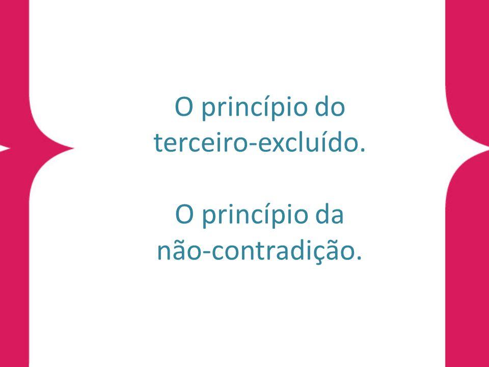 O princípio do terceiro-excluído. O princípio da não-contradição.