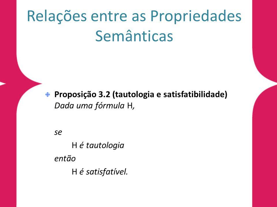 Relações entre as Propriedades Semânticas Proposição 3.2 (tautologia e satisfatibilidade) Dada uma fórmula H, se H é tautologia então H é satisfatível