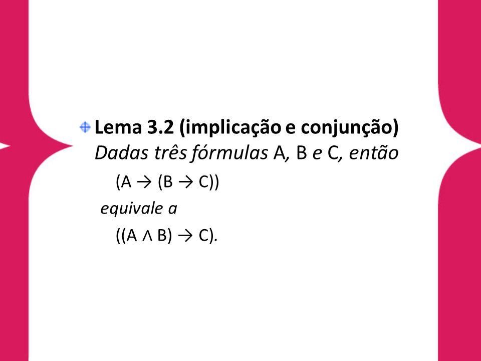 Lema 3.2 (implicação e conjunção) Dadas três fórmulas A, B e C, então (A (B C)) equivale a ((A B) C).