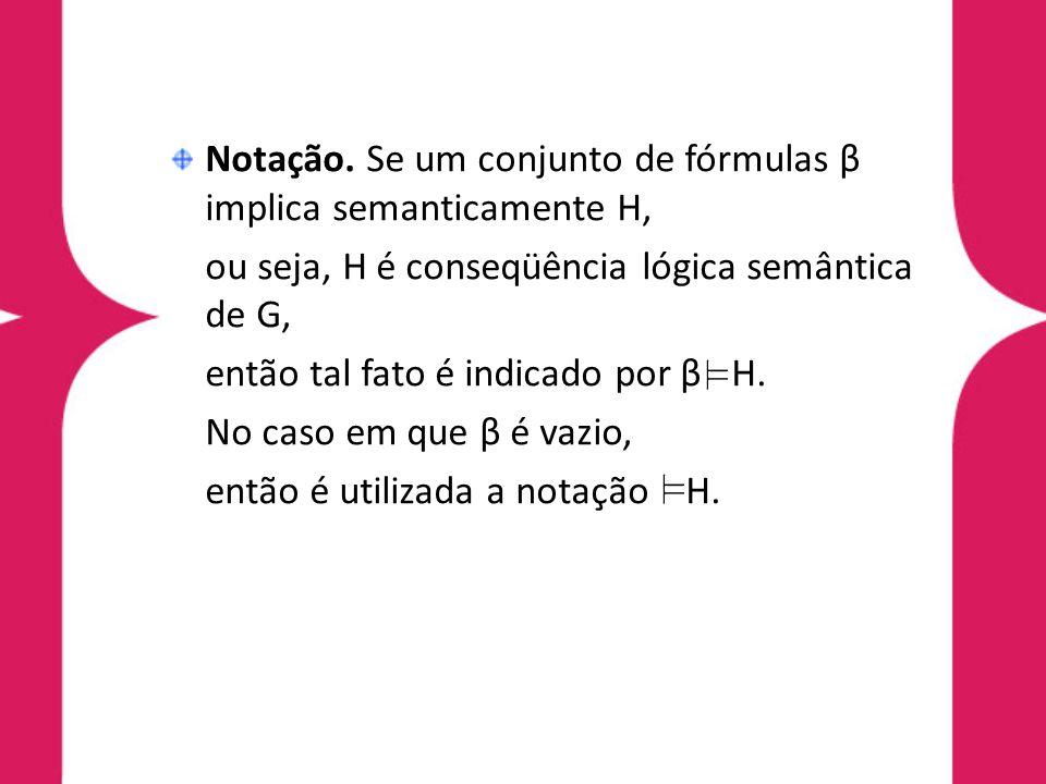Notação. Se um conjunto de fórmulas β implica semanticamente H, ou seja, H é conseqüência lógica semântica de G, então tal fato é indicado por β H. No