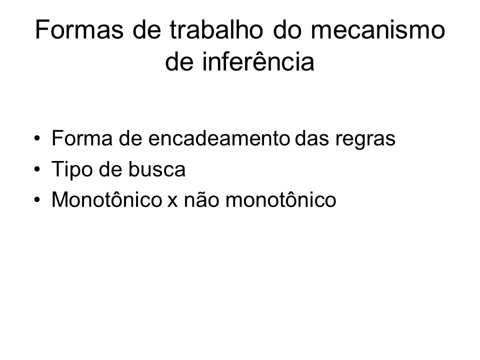 Formas de trabalho do mecanismo de inferência Forma de encadeamento das regras Tipo de busca Monotônico x não monotônico