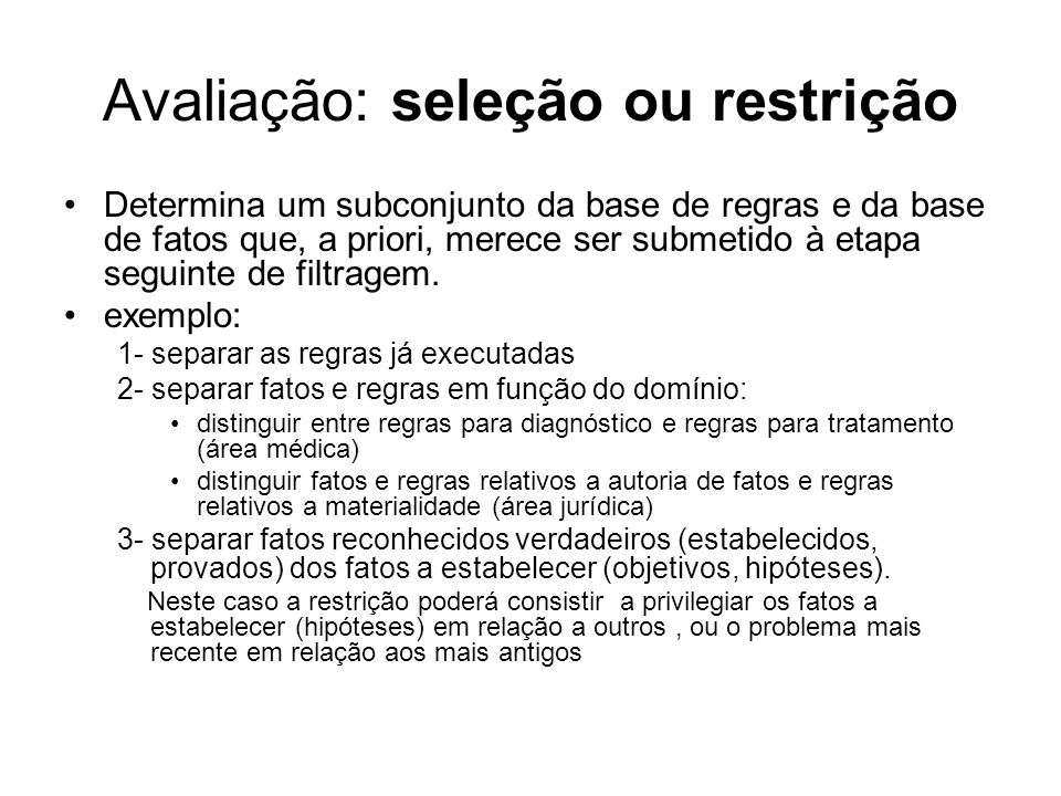 Avaliação: seleção ou restrição Determina um subconjunto da base de regras e da base de fatos que, a priori, merece ser submetido à etapa seguinte de