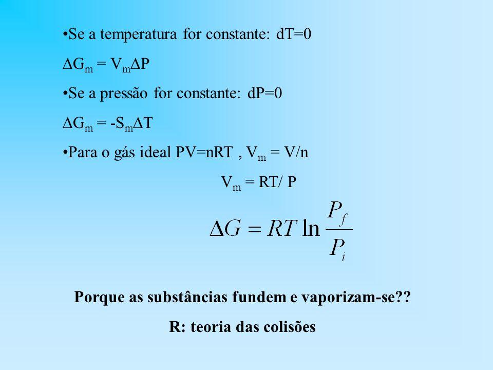 Se a temperatura for constante: dT=0 G m = V m P Se a pressão for constante: dP=0 G m = -S m T Para o gás ideal PV=nRT, V m = V/n V m = RT/ P Porque a