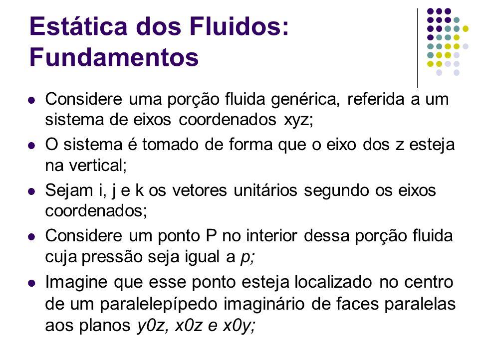 Estática dos Fluidos: Fundamentos Considere uma porção fluida genérica, referida a um sistema de eixos coordenados xyz; O sistema é tomado de forma qu