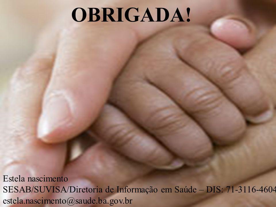 OBRIGADA! Estela nascimento SESAB/SUVISA/Diretoria de Informação em Saúde – DIS: 71-3116-4604 estela.nascimento@saude.ba.gov.br