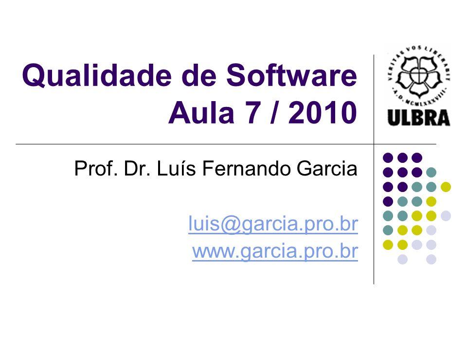 Qualidade de Software Aula 7 / 2010 Prof. Dr. Luís Fernando Garcia luis@garcia.pro.br www.garcia.pro.br