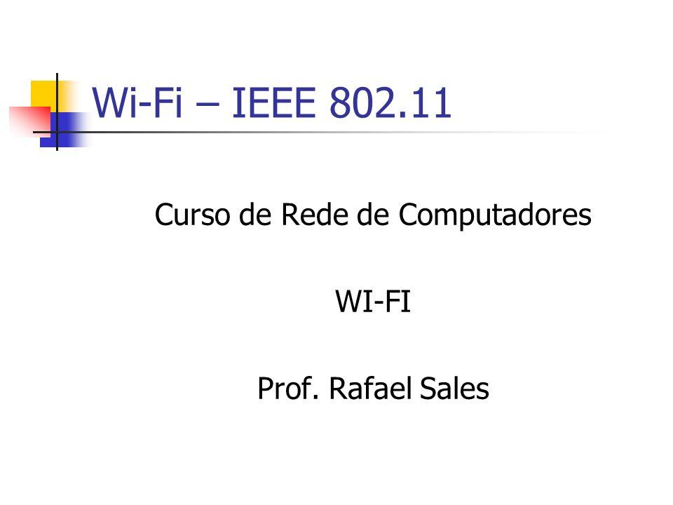 Wi-Fi – IEEE 802.11 Curso de Rede de Computadores WI-FI Prof. Rafael Sales