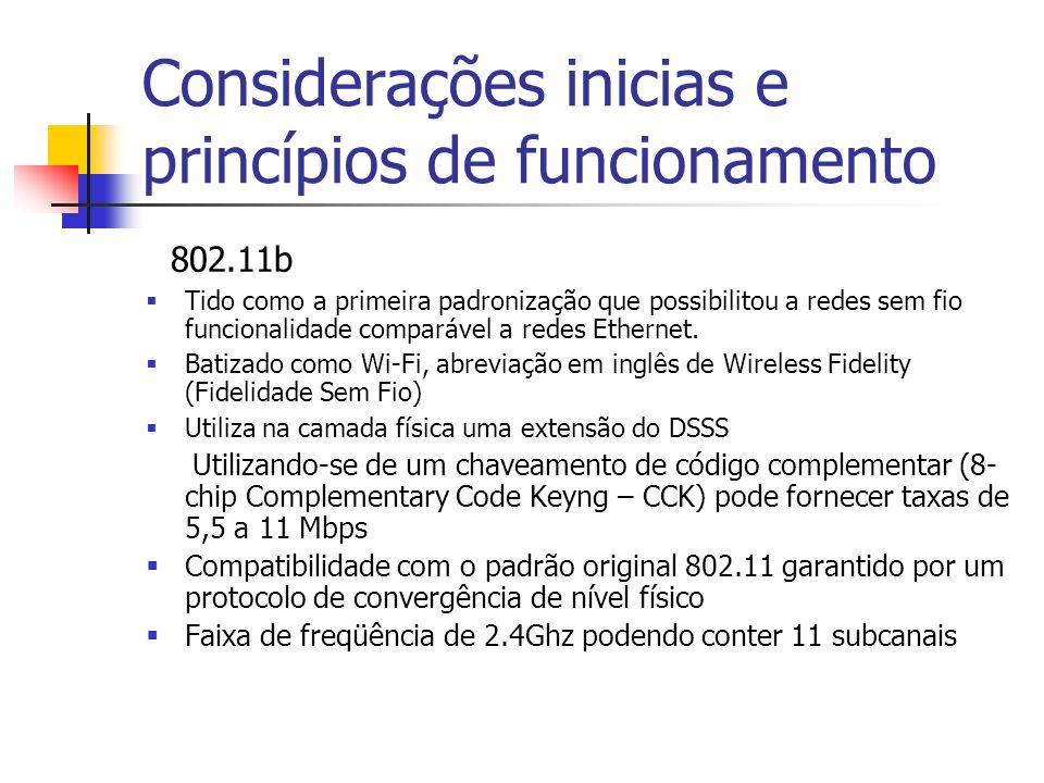 Considerações inicias e princípios de funcionamento 802.11b Tido como a primeira padronização que possibilitou a redes sem fio funcionalidade comparável a redes Ethernet.