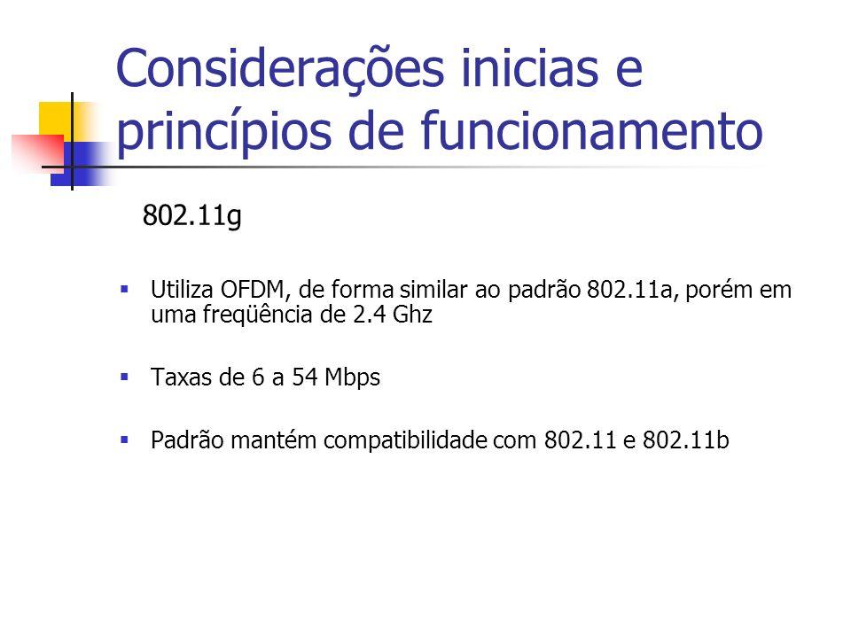Considerações inicias e princípios de funcionamento 802.11g Utiliza OFDM, de forma similar ao padrão 802.11a, porém em uma freqüência de 2.4 Ghz Taxas de 6 a 54 Mbps Padrão mantém compatibilidade com 802.11 e 802.11b