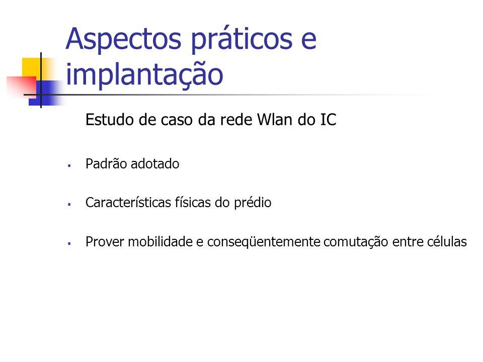 Aspectos práticos e implantação Estudo de caso da rede Wlan do IC Padrão adotado Características físicas do prédio Prover mobilidade e conseqüentemente comutação entre células