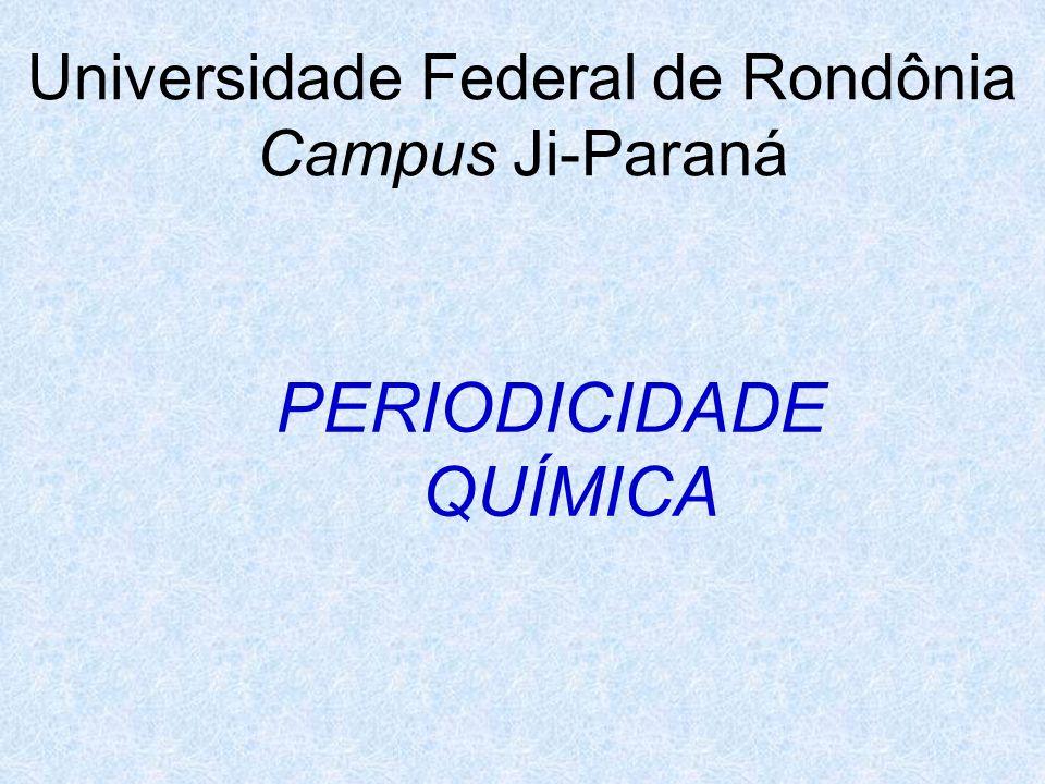 Universidade Federal de Rondônia Campus Ji-Paraná PERIODICIDADE QUÍMICA