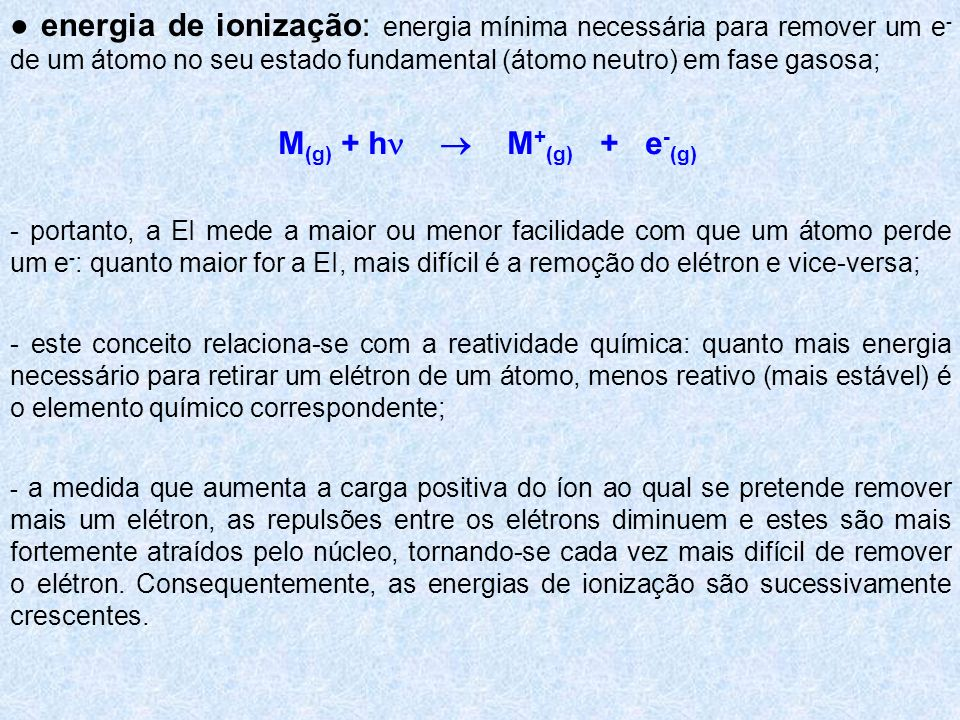 energia de ionização: energia mínima necessária para remover um e - de um átomo no seu estado fundamental (átomo neutro) em fase gasosa; - portanto, a