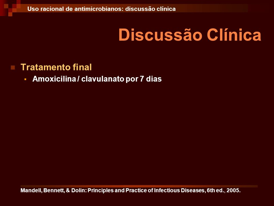 Discussão Clínica Uso racional de antimicrobianos: discussão clínica Tratamento final Amoxicilina / clavulanato por 7 dias Mandell, Bennett, & Dolin: Principles and Practice of Infectious Diseases, 6th ed., 2005.