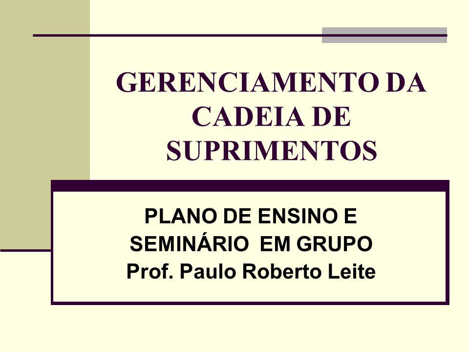 GERENCIAMENTO DA CADEIA DE SUPRIMENTOS PLANO DE ENSINO E SEMINÁRIO EM GRUPO Prof. Paulo Roberto Leite
