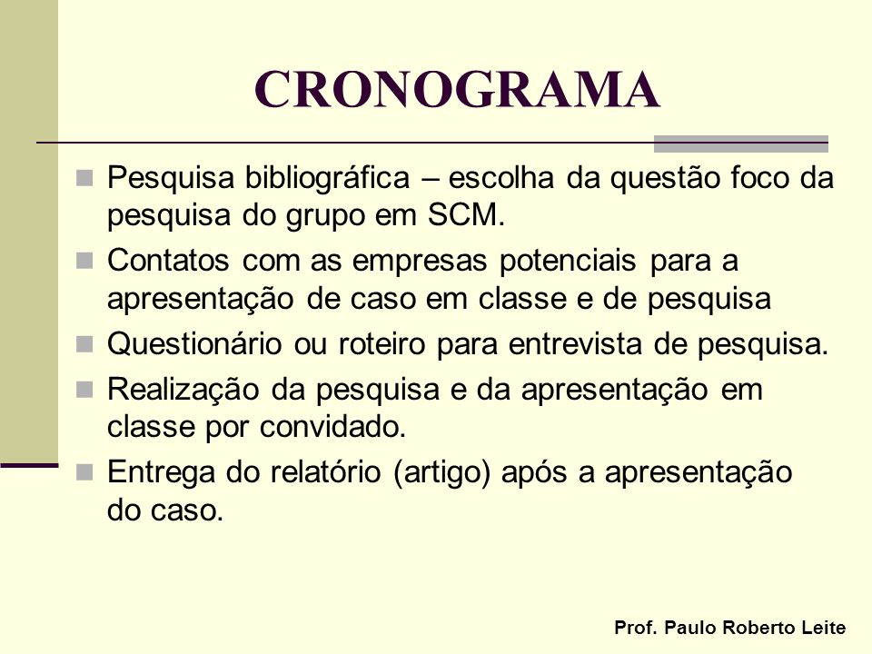 Prof. Paulo Roberto Leite CRONOGRAMA Pesquisa bibliográfica – escolha da questão foco da pesquisa do grupo em SCM. Contatos com as empresas potenciais
