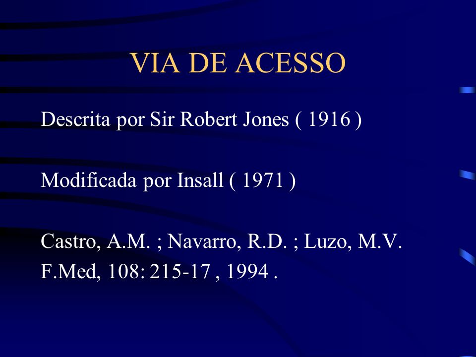 VIA DE ACESSO Descrita por Sir Robert Jones ( 1916 ) Modificada por Insall ( 1971 ) Castro, A.M. ; Navarro, R.D. ; Luzo, M.V. F.Med, 108: 215-17, 1994