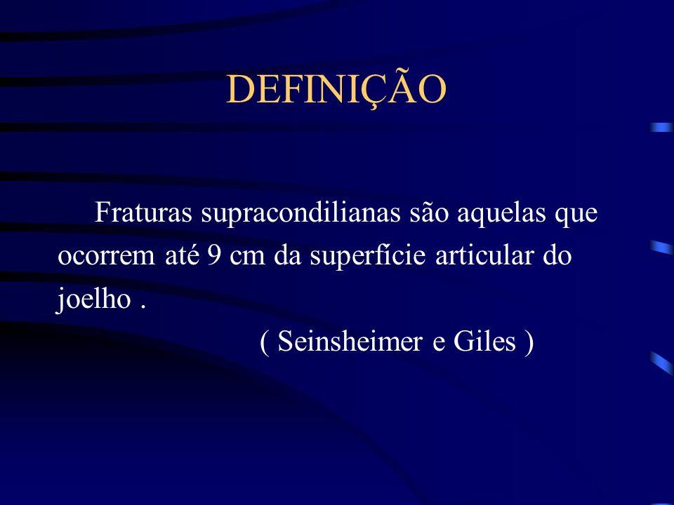 DEFINIÇÃO Fraturas supracondilianas são aquelas que ocorrem até 9 cm da superfície articular do joelho. ( Seinsheimer e Giles )