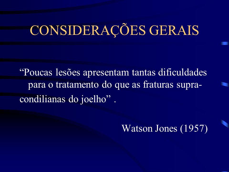 CONSIDERAÇÕES GERAIS Poucas lesões apresentam tantas dificuldades para o tratamento do que as fraturas supra- condilianas do joelho. Watson Jones (195