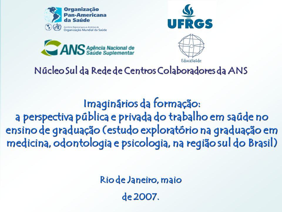 Núcleo Sul da Rede de Centros Colaboradores da ANS Imaginários da formação: a perspectiva pública e privada do trabalho em saúde no ensino de graduação (estudo exploratório na graduação em medicina, odontologia e psicologia, na região sul do Brasil) Rio de Janeiro, maio de 2007.