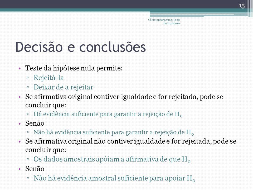 Decisão e conclusões Teste da hipótese nula permite: Rejeitá-la Deixar de a rejeitar Se afirmativa original contiver igualdade e for rejeitada, pode s