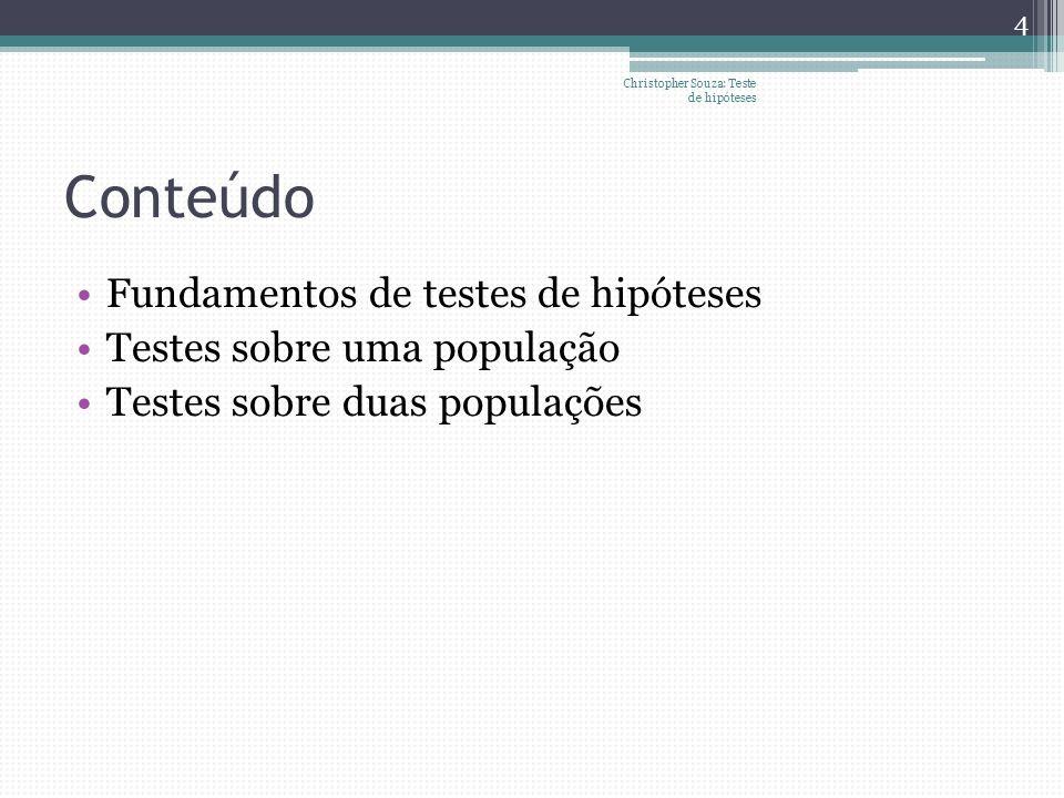 Conteúdo Fundamentos de testes de hipóteses Testes sobre uma população Testes sobre duas populações Christopher Souza: Teste de hipóteses 4