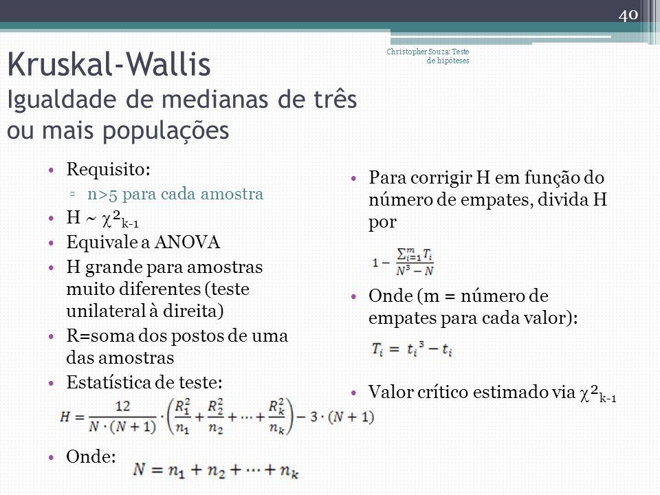 Kruskal-Wallis Igualdade de medianas de três ou mais populações Requisito: n>5 para cada amostra H ~ ² k-1 Equivale a ANOVA H grande para amostras mui