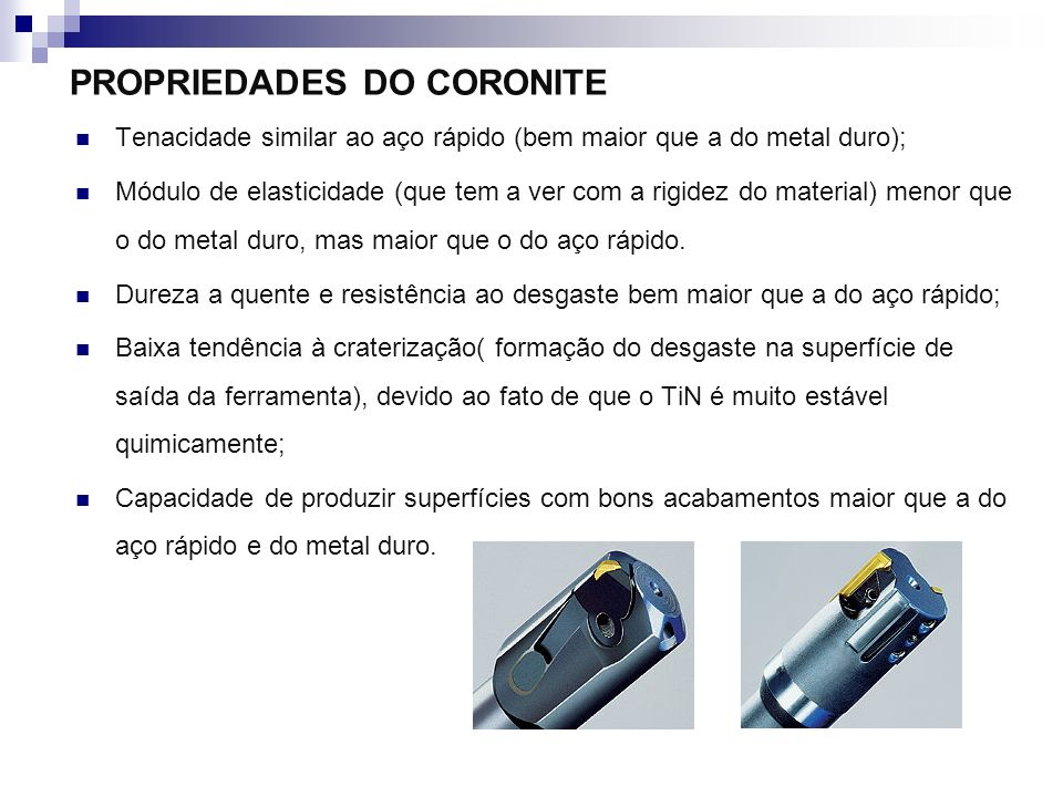 CARACTERÍSTICAS DO CORONITE Uma das principais causas destas características do Coronite é o fato de possuir partículas duras de TiN extremamente finas.