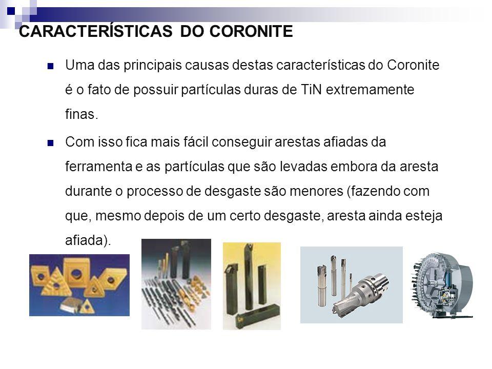 CARACTERÍSTICAS DO CORONITE Uma das principais causas destas características do Coronite é o fato de possuir partículas duras de TiN extremamente fina