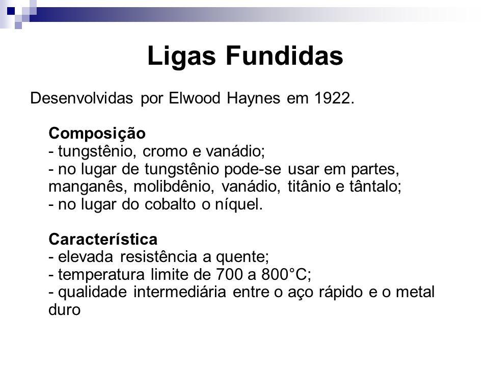 Ligas Fundidas Desenvolvidas por Elwood Haynes em 1922. Composição - tungstênio, cromo e vanádio; - no lugar de tungstênio pode-se usar em partes, man