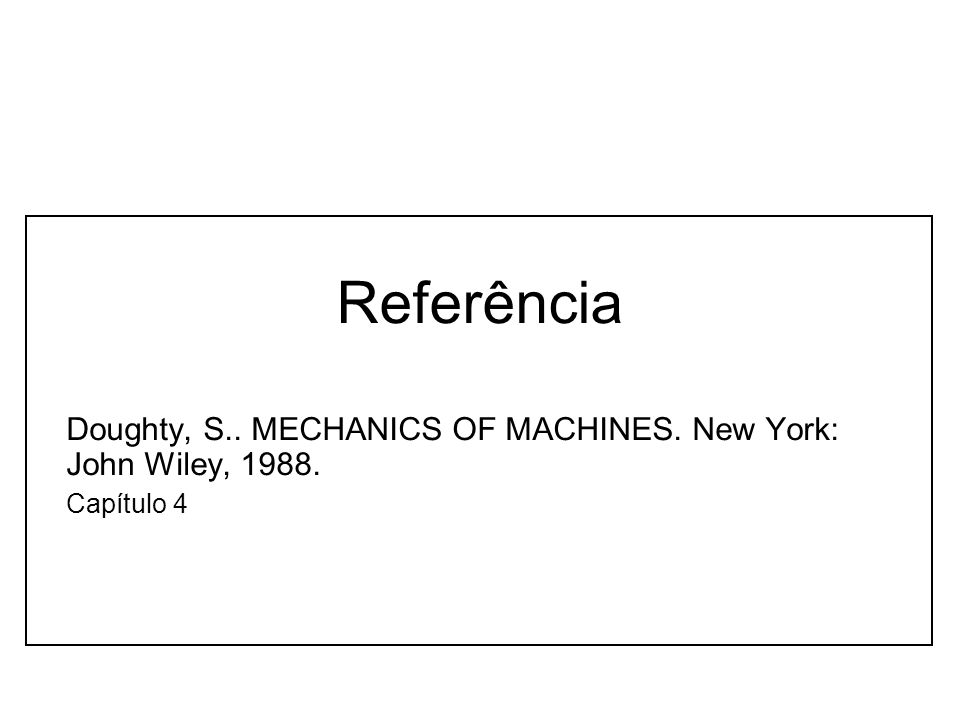 Referência Doughty, S.. MECHANICS OF MACHINES. New York: John Wiley, 1988. Capítulo 4