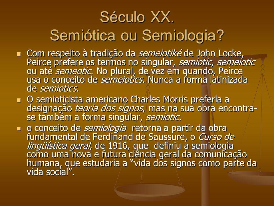 Século XX. Semiótica ou Semiologia? Com respeito à tradição da semeiotiké de John Locke, Peirce prefere os termos no singular, semiotic, semeiotic ou
