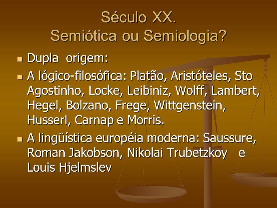 Século XX. Semiótica ou Semiologia? Dupla origem: Dupla origem: A lógico-filosófica: Platão, Aristóteles, Sto Agostinho, Locke, Leibiniz, Wolff, Lambe