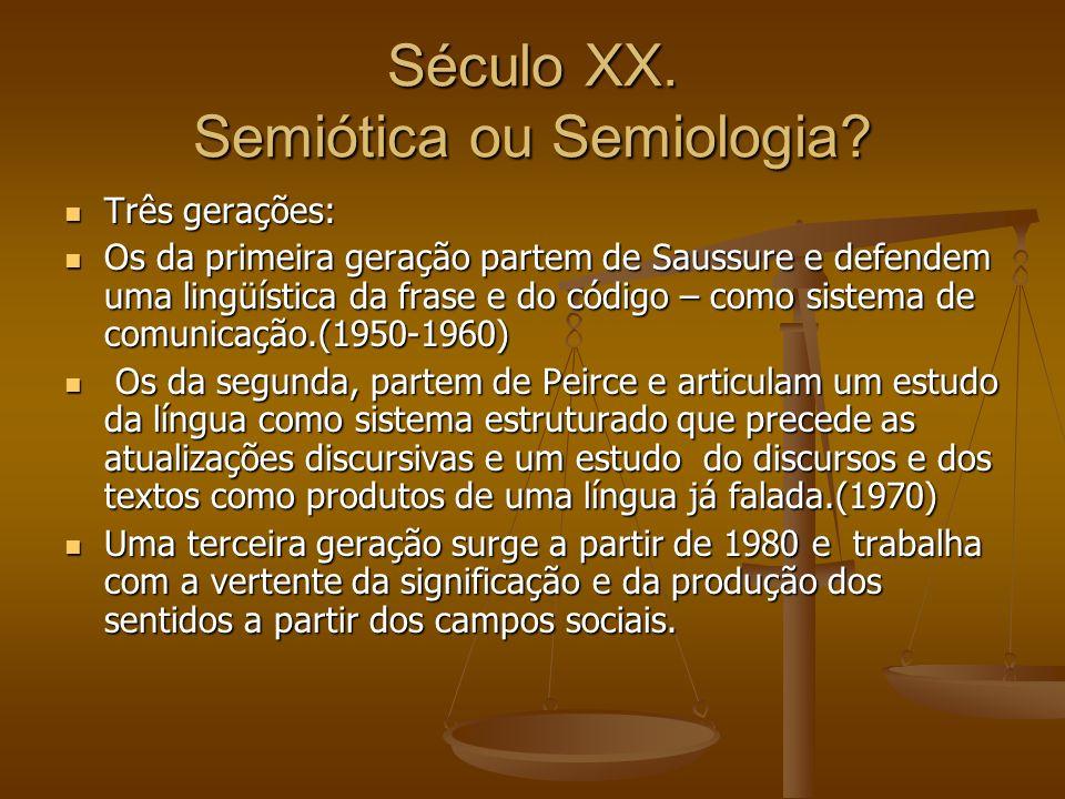 Século XX. Semiótica ou Semiologia? Três gerações: Três gerações: Os da primeira geração partem de Saussure e defendem uma lingüística da frase e do c