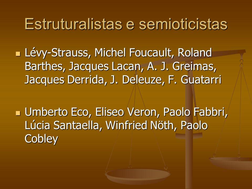 Estruturalistas e semioticistas Lévy-Strauss, Michel Foucault, Roland Barthes, Jacques Lacan, A. J. Greimas, Jacques Derrida, J. Deleuze, F. Guatarri