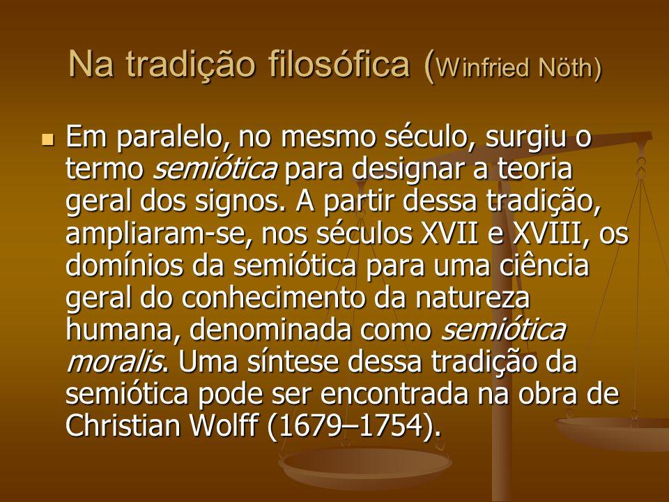 Na tradição filosófica ( Winfried Nöth) Em paralelo, no mesmo século, surgiu o termo semiótica para designar a teoria geral dos signos. A partir dessa