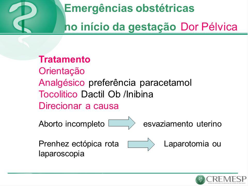 Emergências obstétricas no início da gestação Dor Pélvica Tratamento Orientação Analgésico preferência paracetamol Tocolitico Dactil Ob /Inibina Direc