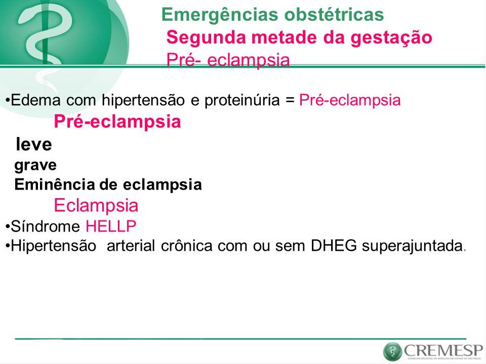 Emergências obstétricas Segunda metade da gestação Pré- eclampsia Edema com hipertensão e proteinúria = Pré-eclampsia Pré-eclampsia leve grave Eminênc