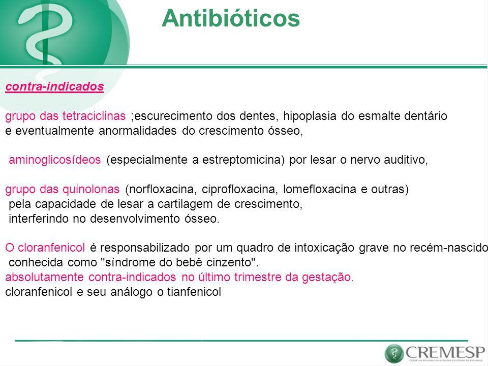 Antibióticos contra-indicados grupo das tetraciclinas ;escurecimento dos dentes, hipoplasia do esmalte dentário e eventualmente anormalidades do cresc