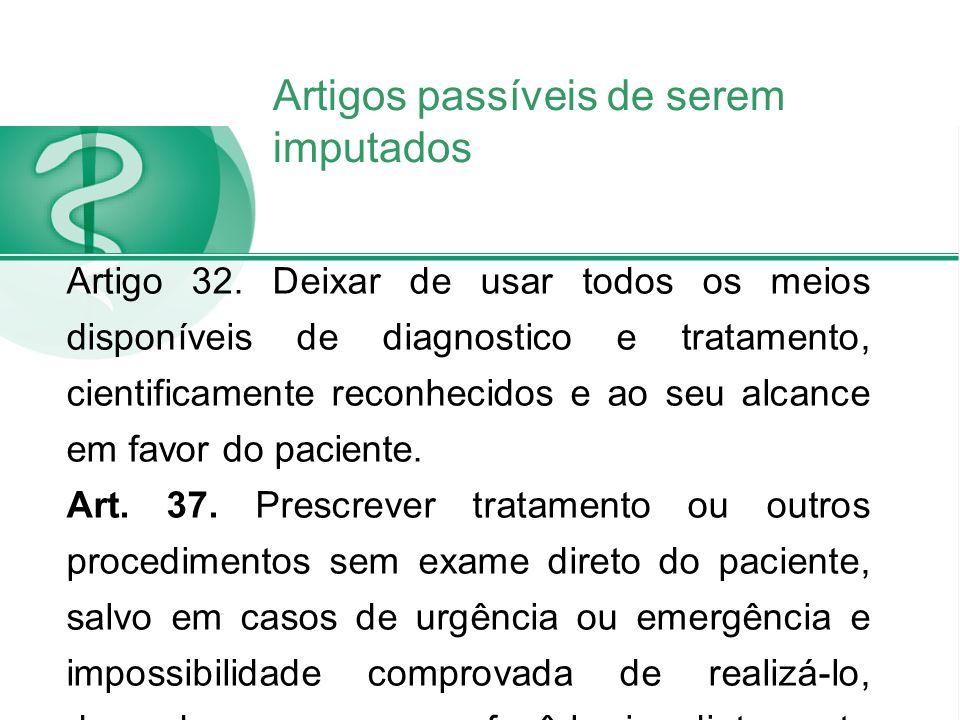 Artigos passíveis de serem imputados Artigo 32. Deixar de usar todos os meios disponíveis de diagnostico e tratamento, cientificamente reconhecidos e