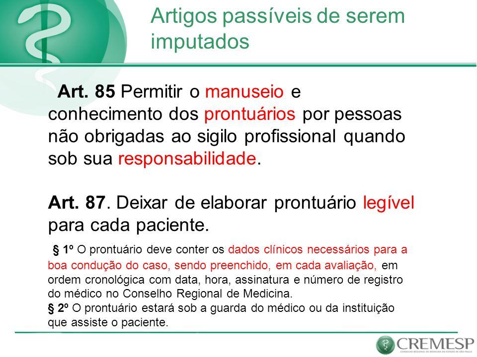 Artigos passíveis de serem imputados Art. 85 Permitir o manuseio e conhecimento dos prontuários por pessoas não obrigadas ao sigilo profissional quand