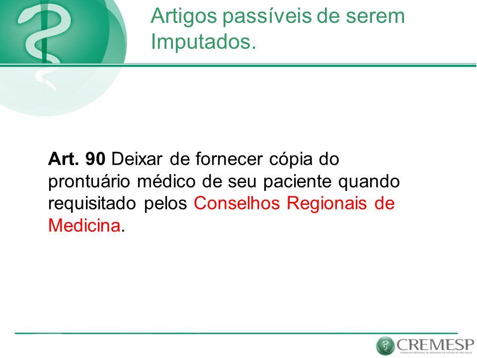 Artigos passíveis de serem Imputados. Art. 90 Deixar de fornecer cópia do prontuário médico de seu paciente quando requisitado pelos Conselhos Regiona