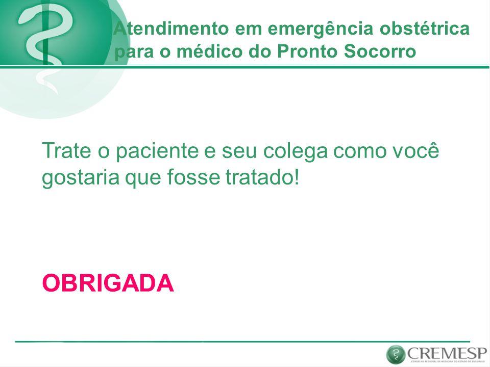 Atendimento em emergência obstétrica para o médico do Pronto Socorro Trate o paciente e seu colega como você gostaria que fosse tratado! OBRIGADA