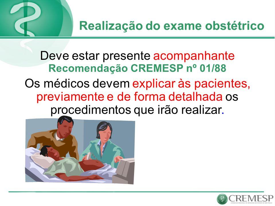 Realização do exame obstétrico Deve estar presente acompanhante Recomendação CREMESP nº 01/88 Os médicos devem explicar às pacientes, previamente e de