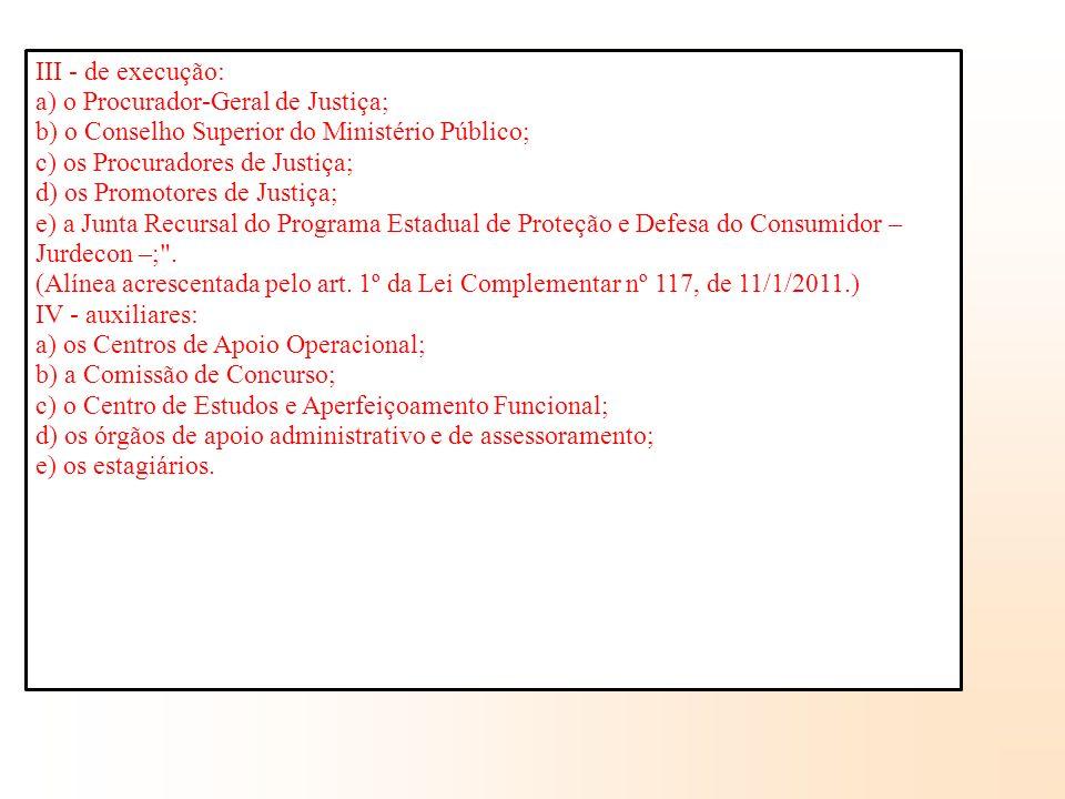 III - de execução: a) o Procurador-Geral de Justiça; b) o Conselho Superior do Ministério Público; c) os Procuradores de Justiça; d) os Promotores de Justiça; e) a Junta Recursal do Programa Estadual de Proteção e Defesa do Consumidor – Jurdecon –; .