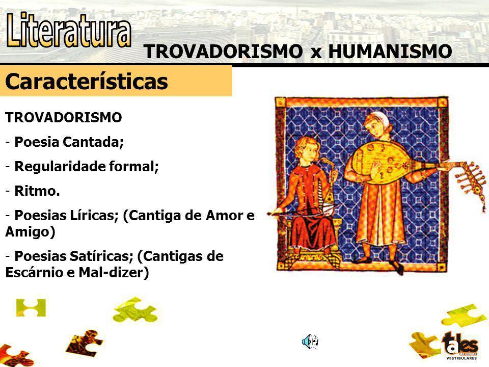 TROVADORISMO x HUMANISMO Características TROVADORISMO - Poesia Cantada; - Regularidade formal; - Ritmo. - Poesias Líricas; (Cantiga de Amor e Amigo) -