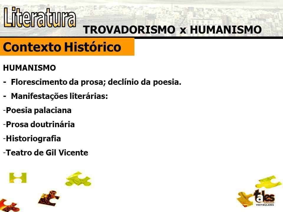 TROVADORISMO x HUMANISMO Contexto Histórico HUMANISMO - Florescimento da prosa; declínio da poesia. - Manifestações literárias: -Poesia palaciana -Pro