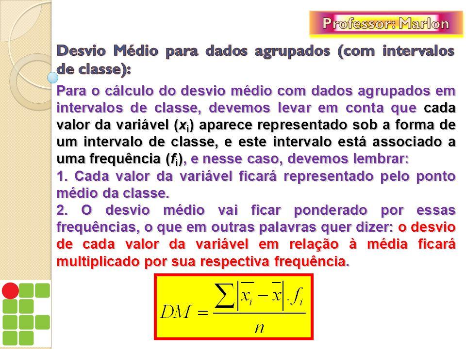 Para o cálculo do desvio médio com dados agrupados em intervalos de classe, devemos levar em conta que cada valor da variável (x i ) aparece represent