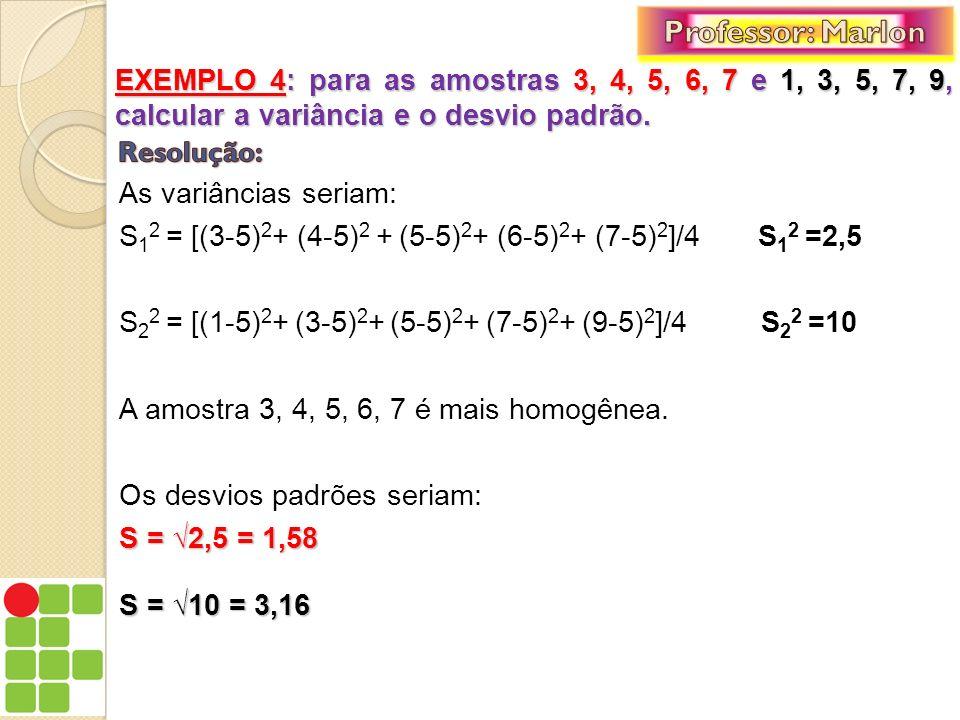 As variâncias seriam: S 1 2 = [(3-5) 2 + (4-5) 2 + (5-5) 2 + (6-5) 2 + (7-5) 2 ]/4 S 1 2 =2,5 S 2 2 = [(1-5) 2 + (3-5) 2 + (5-5) 2 + (7-5) 2 + (9-5) 2